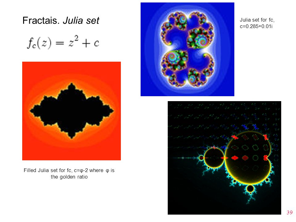 39 Fractais. Julia set Filled Julia set for fc, c=φ-2 where φ is the golden ratio Julia set for fc, c=0.285+0.01i
