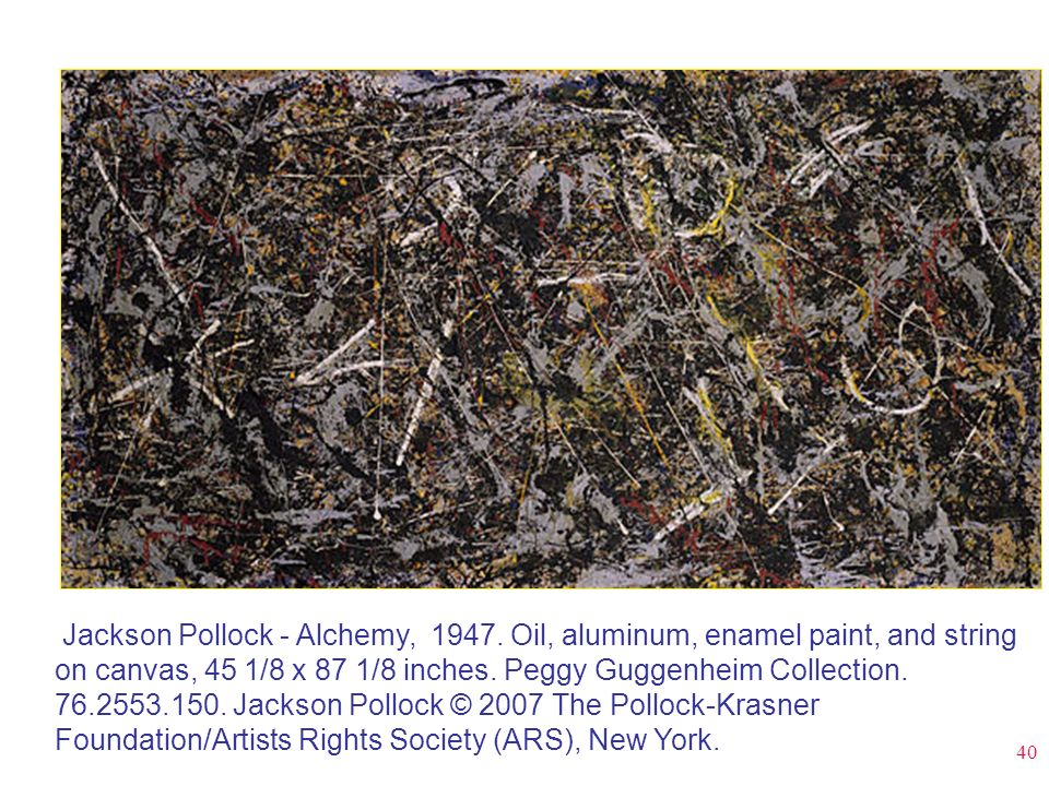 40 Jackson Pollock - Alchemy, 1947. Oil, aluminum, enamel paint, and string on canvas, 45 1/8 x 87 1/8 inches. Peggy Guggenheim Collection. 76.2553.15