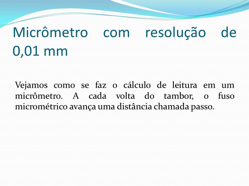 Micrômetro com resolução de 0,01 mm Vejamos como se faz o cálculo de leitura em um micrômetro. A cada volta do tambor, o fuso micrométrico avança uma