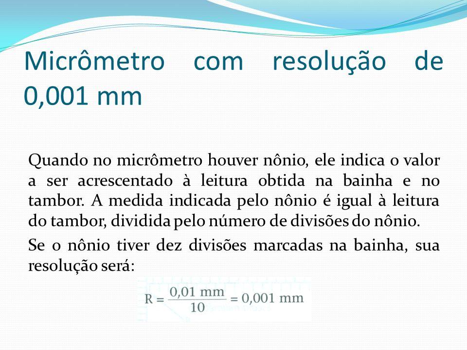 Micrômetro com resolução de 0,001 mm Quando no micrômetro houver nônio, ele indica o valor a ser acrescentado à leitura obtida na bainha e no tambor.