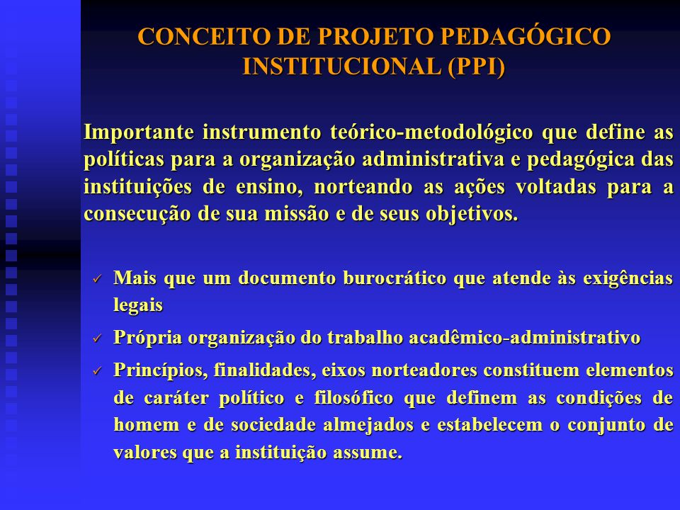 CONCEITO DE PROJETO PEDAGÓGICO INSTITUCIONAL (PPI) Importante instrumento teórico-metodológico que define as políticas para a organização administrativa e pedagógica das instituições de ensino, norteando as ações voltadas para a consecução de sua missão e de seus objetivos.