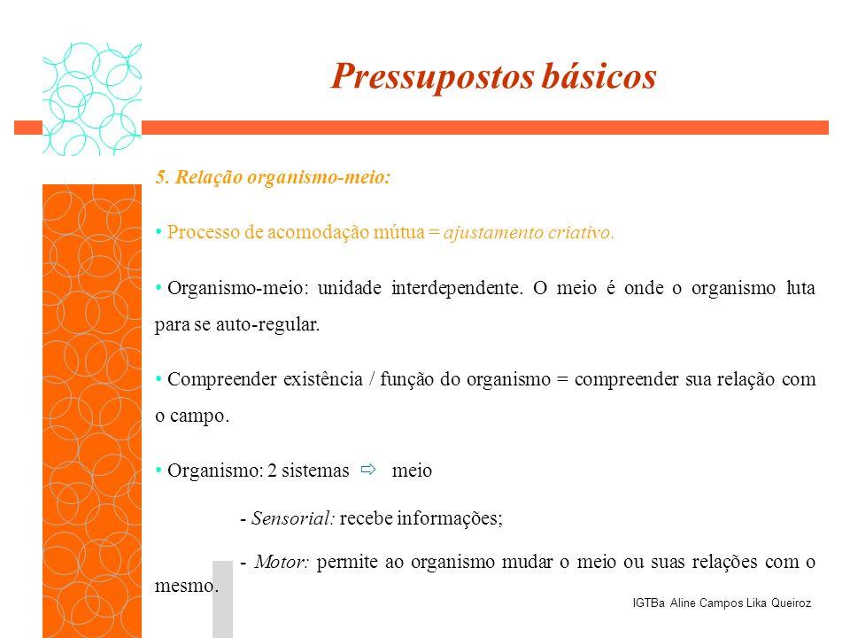 5. Relação organismo-meio: Processo de acomodação mútua = ajustamento criativo. Organismo-meio: unidade interdependente. O meio é onde o organismo lut