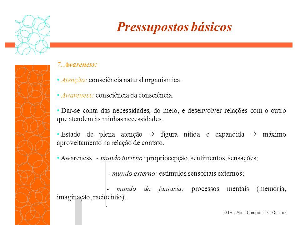 7. Awareness: Atenção: consciência natural organísmica. Awareness: consciência da consciência. Dar-se conta das necessidades, do meio, e desenvolver r