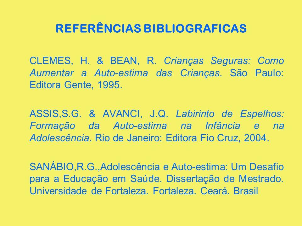 REFERÊNCIAS BIBLIOGRAFICAS CLEMES, H. & BEAN, R. Crianças Seguras: Como Aumentar a Auto-estima das Crianças. São Paulo: Editora Gente, 1995. ASSIS,S.G