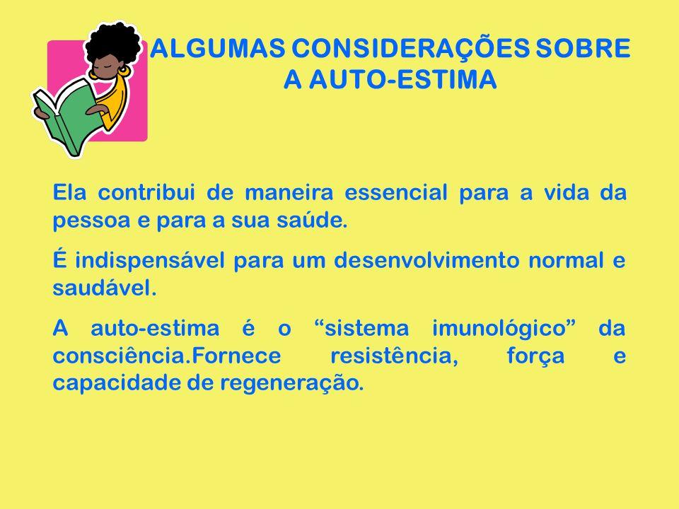 ALGUMAS CONSIDERAÇÕES SOBRE A AUTO-ESTIMA Ela contribui de maneira essencial para a vida da pessoa e para a sua saúde. É indispensável para um desenvo