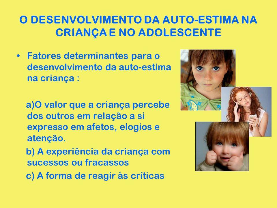 O DESENVOLVIMENTO DA AUTO-ESTIMA NA CRIANÇA E NO ADOLESCENTE Fatores determinantes para o desenvolvimento da auto-estima na criança : a)O valor que a