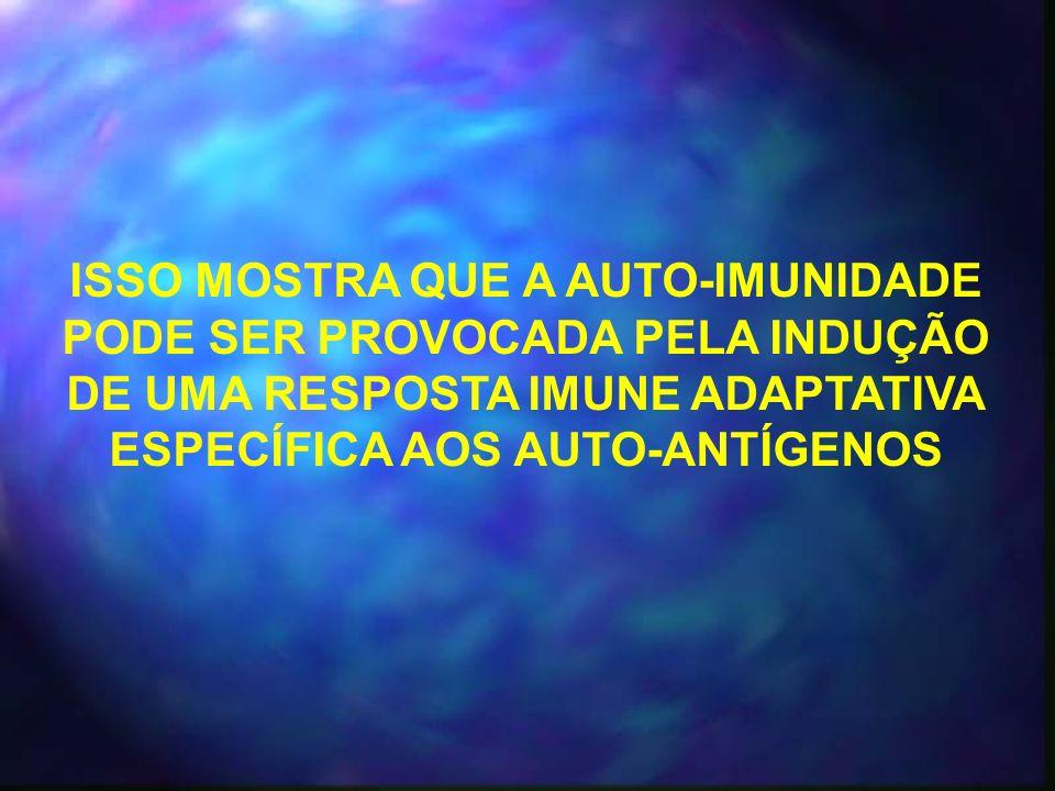 ISSO MOSTRA QUE A AUTO-IMUNIDADE PODE SER PROVOCADA PELA INDUÇÃO DE UMA RESPOSTA IMUNE ADAPTATIVA ESPECÍFICA AOS AUTO-ANTÍGENOS