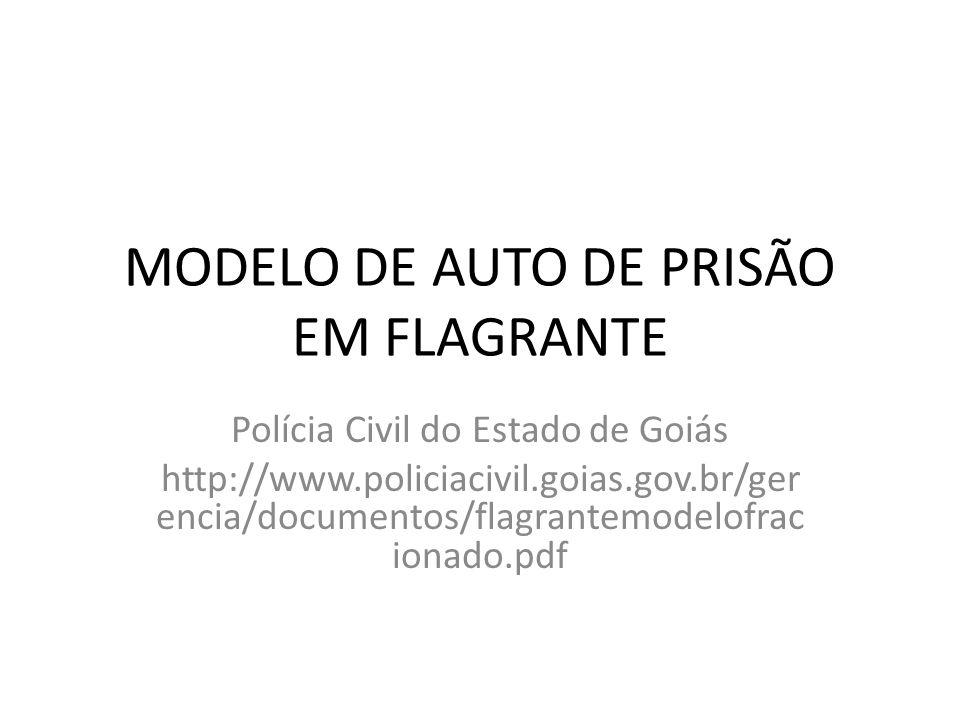 MODELO DE AUTO DE PRISÃO EM FLAGRANTE Polícia Civil do Estado de Goiás http://www.policiacivil.goias.gov.br/ger encia/documentos/flagrantemodelofrac i