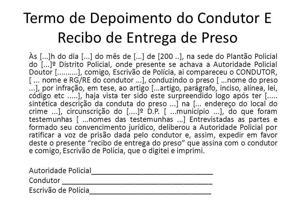 Termo de Depoimento do Condutor E Recibo de Entrega de Preso Às [...]h do dia [...] do mês de [...] de [200..], na sede do Plantão Policial do [...]º