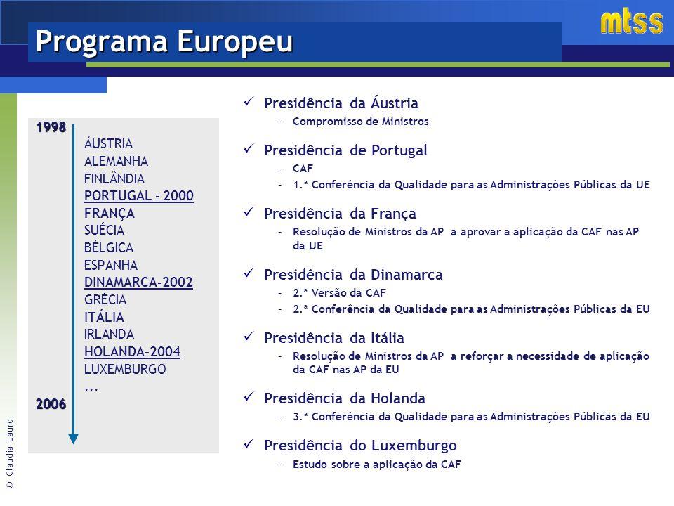 © Claudia Lauro Programa Europeu 1998 ÁUSTRIA ALEMANHA FINLÂNDIA PORTUGAL - 2000 FRANÇA SUÉCIA BÉLGICA ESPANHA DINAMARCA-2002 GRÉCIA ITÁLIA IRLANDA HOLANDA-2004 LUXEMBURGO...2006 Presidência da Áustria –Compromisso de Ministros Presidência de Portugal –CAF –1.ª Conferência da Qualidade para as Administrações Públicas da UE Presidência da França –Resolução de Ministros da AP a aprovar a aplicação da CAF nas AP da UE Presidência da Dinamarca –2.ª Versão da CAF –2.ª Conferência da Qualidade para as Administrações Públicas da EU Presidência da Itália –Resolução de Ministros da AP a reforçar a necessidade de aplicação da CAF nas AP da EU Presidência da Holanda –3.ª Conferência da Qualidade para as Administrações Públicas da EU Presidência do Luxemburgo –Estudo sobre a aplicação da CAF
