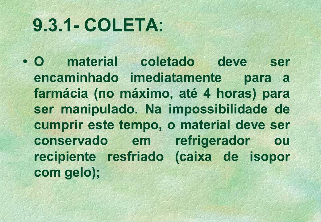 9.3.1- COLETA: O material coletado deve ser encaminhado imediatamente para a farmácia (no máximo, até 4 horas) para ser manipulado. Na impossibilidade
