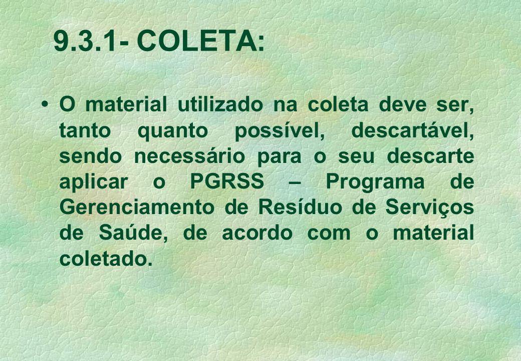 9.3.1- COLETA: O material utilizado na coleta deve ser, tanto quanto possível, descartável, sendo necessário para o seu descarte aplicar o PGRSS – Programa de Gerenciamento de Resíduo de Serviços de Saúde, de acordo com o material coletado.
