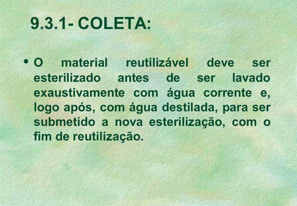 9.3.1- COLETA: O material reutilizável deve ser esterilizado antes de ser lavado exaustivamente com água corrente e, logo após, com água destilada, para ser submetido a nova esterilização, com o fim de reutilização.