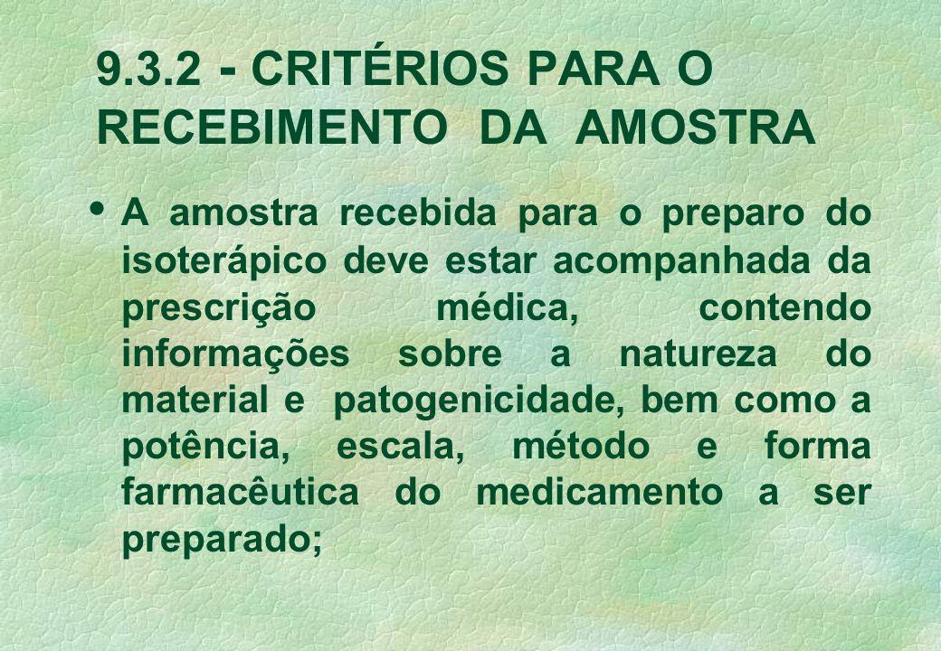 9.3.2 - CRITÉRIOS PARA O RECEBIMENTO DA AMOSTRA A amostra recebida para o preparo do isoterápico deve estar acompanhada da prescrição médica, contendo