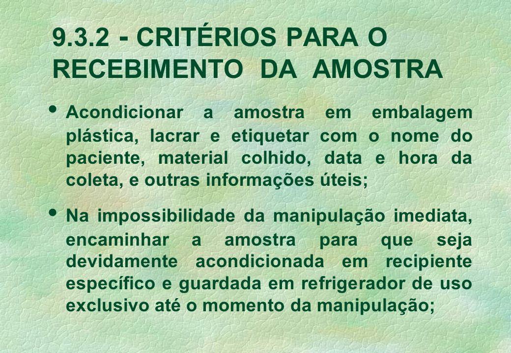 9.3.2 - CRITÉRIOS PARA O RECEBIMENTO DA AMOSTRA Acondicionar a amostra em embalagem plástica, lacrar e etiquetar com o nome do paciente, material colh