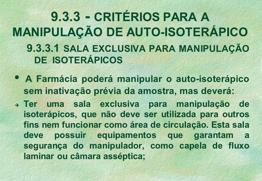 9.3.3 - CRITÉRIOS PARA A MANIPULAÇÃO DE AUTO-ISOTERÁPICO 9.3.3.1 SALA EXCLUSIVA PARA MANIPULAÇÃO DE ISOTERÁPICOS A Farmácia poderá manipular o auto-isoterápico sem inativação prévia da amostra, mas deverá: è Ter uma sala exclusiva para manipulação de isoterápicos, que não deve ser utilizada para outros fins nem funcionar como área de circulação.