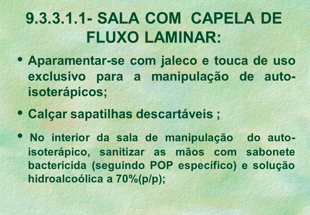 9.3.3.1.1- SALA COM CAPELA DE FLUXO LAMINAR: Aparamentar-se com jaleco e touca de uso exclusivo para a manipulação de auto- isoterápicos; Calçar sapatilhas descartáveis ; No interior da sala de manipulação do auto- isoterápico, sanitizar as mãos com sabonete bactericida (seguindo POP específico) e solução hidroalcoólica a 70%(p/p);