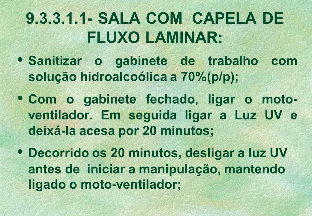 9.3.3.1.1- SALA COM CAPELA DE FLUXO LAMINAR: Sanitizar o gabinete de trabalho com solução hidroalcoólica a 70%(p/p); Com o gabinete fechado, ligar o m