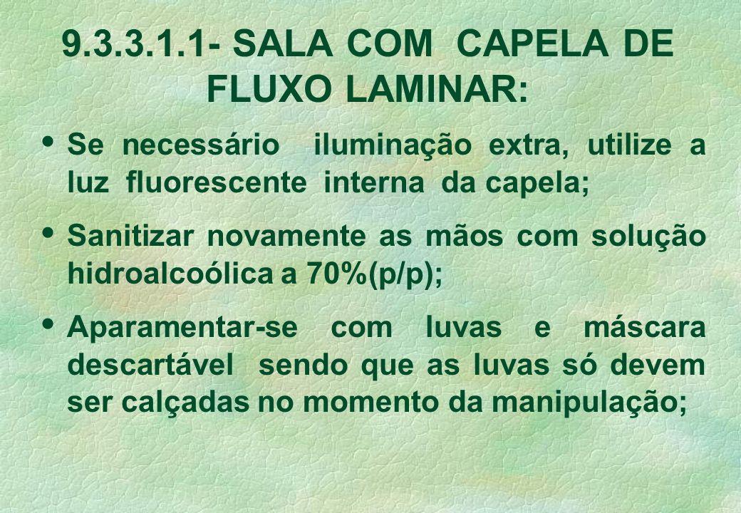 9.3.3.1.1- SALA COM CAPELA DE FLUXO LAMINAR: Se necessário iluminação extra, utilize a luz fluorescente interna da capela; Sanitizar novamente as mãos com solução hidroalcoólica a 70%(p/p); Aparamentar-se com luvas e máscara descartável sendo que as luvas só devem ser calçadas no momento da manipulação;