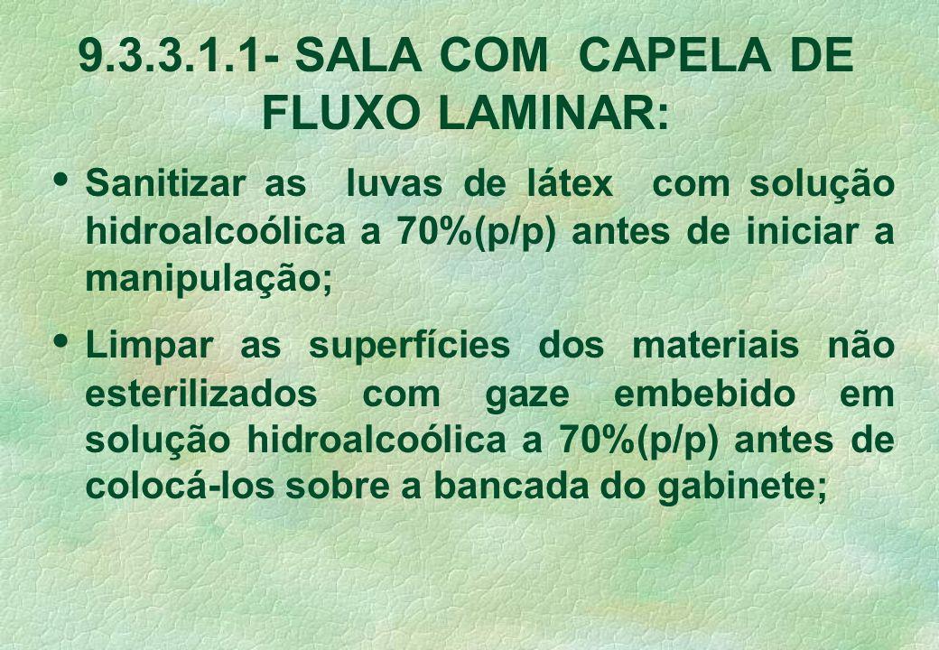 9.3.3.1.1- SALA COM CAPELA DE FLUXO LAMINAR: Sanitizar as luvas de látex com solução hidroalcoólica a 70%(p/p) antes de iniciar a manipulação; Limpar
