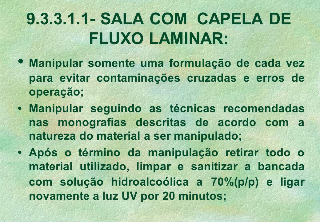 9.3.3.1.1- SALA COM CAPELA DE FLUXO LAMINAR: Manipular somente uma formulação de cada vez para evitar contaminações cruzadas e erros de operação; Mani
