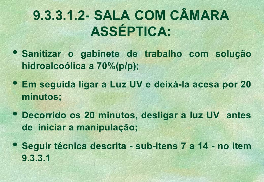 9.3.3.1.2- SALA COM CÂMARA ASSÉPTICA: Sanitizar o gabinete de trabalho com solução hidroalcoólica a 70%(p/p); Em seguida ligar a Luz UV e deixá-la ace