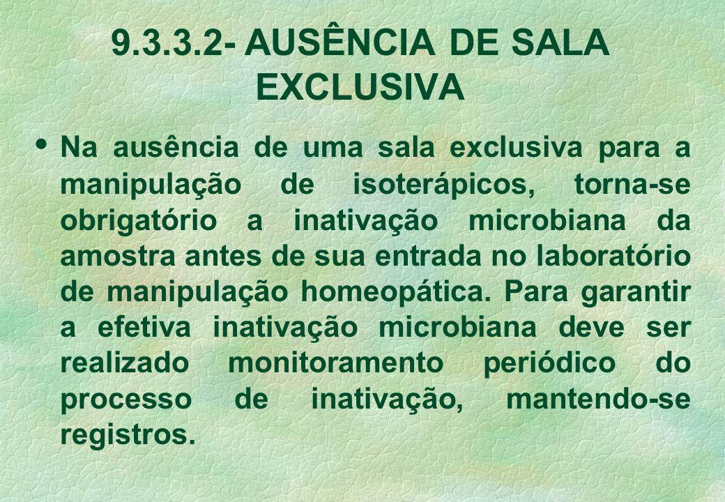 9.3.3.2-AUSÊNCIA DE SALA EXCLUSIVA Na ausência de uma sala exclusiva para a manipulação de isoterápicos, torna-se obrigatório a inativação microbiana da amostra antes de sua entrada no laboratório de manipulação homeopática.
