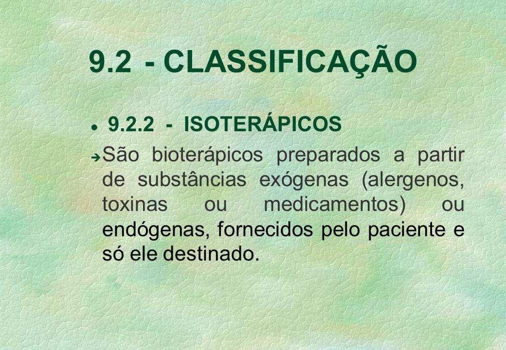 9.2 - CLASSIFICAÇÃO l 9.2.2 - ISOTERÁPICOS è São bioterápicos preparados a partir de substâncias exógenas (alergenos, toxinas ou medicamentos) ou endógenas, fornecidos pelo paciente e só ele destinado.