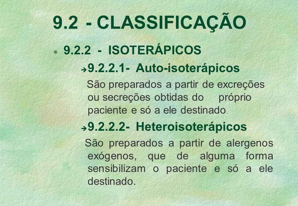 9.2 - CLASSIFICAÇÃO l 9.2.2 - ISOTERÁPICOS è 9.2.2.1-Auto-isoterápicos São preparados a partir de excreções ou secreções obtidas do próprio paciente e só a ele destinado.