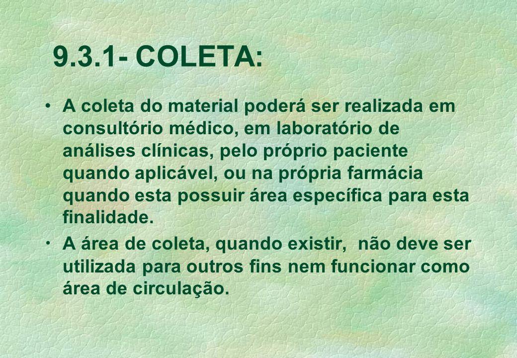 9.3.1- COLETA: A coleta do material poderá ser realizada em consultório médico, em laboratório de análises clínicas, pelo próprio paciente quando aplicável, ou na própria farmácia quando esta possuir área específica para esta finalidade.