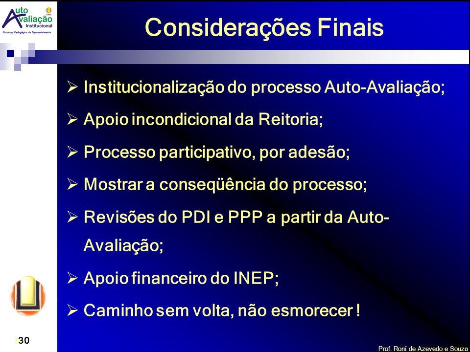 Prof. Roní de Azevedo e Souza 30 Considerações Finais Institucionalização do processo Auto-Avaliação; Apoio incondicional da Reitoria; Processo partic