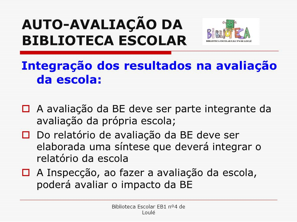 Biblioteca Escolar EB1 nº4 de Loulé AUTO-AVALIAÇÃO DA BIBLIOTECA ESCOLAR Integração dos resultados na avaliação da escola: A avaliação da BE deve ser