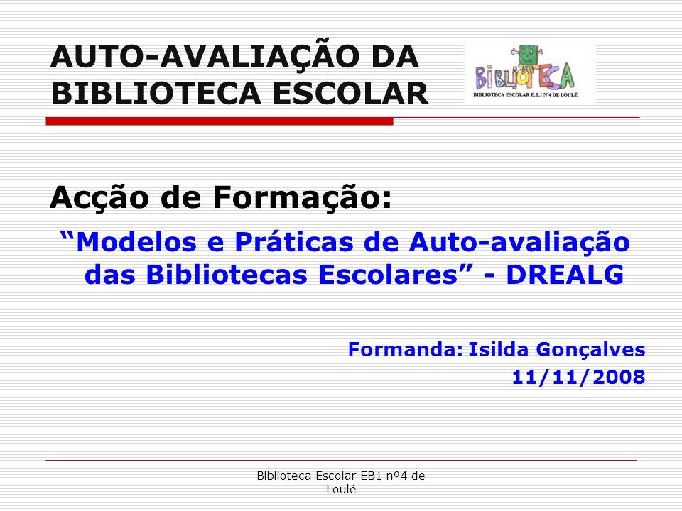 Biblioteca Escolar EB1 nº4 de Loulé AUTO-AVALIAÇÃO DA BIBLIOTECA ESCOLAR Acção de Formação: Modelos e Práticas de Auto-avaliação das Bibliotecas Escol