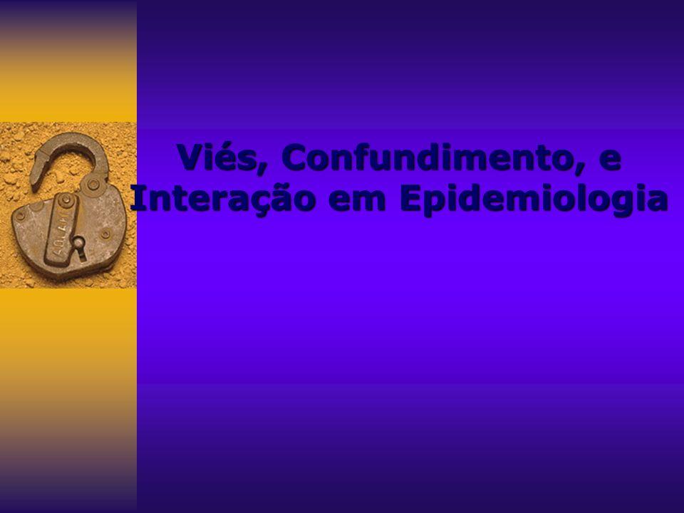 VIÉS Definição Tipos Exemplos Estratégias de prevençãoCONFUNDIMENTO Definição Exemplos Estratégias deprevenção INTERAÇÃO (Modificação de Efeito) Definição