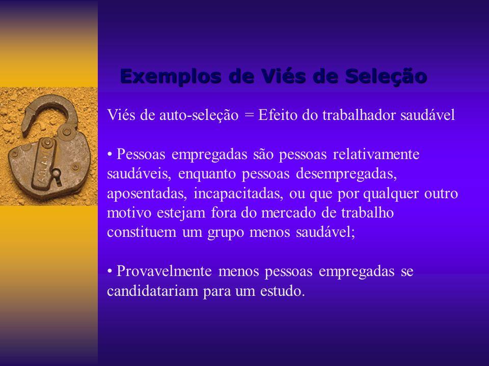 Exemplos de Viés de Seleção Viés de auto-seleção = Efeito do trabalhador saudável Pessoas empregadas são pessoas relativamente saudáveis, enquanto pes