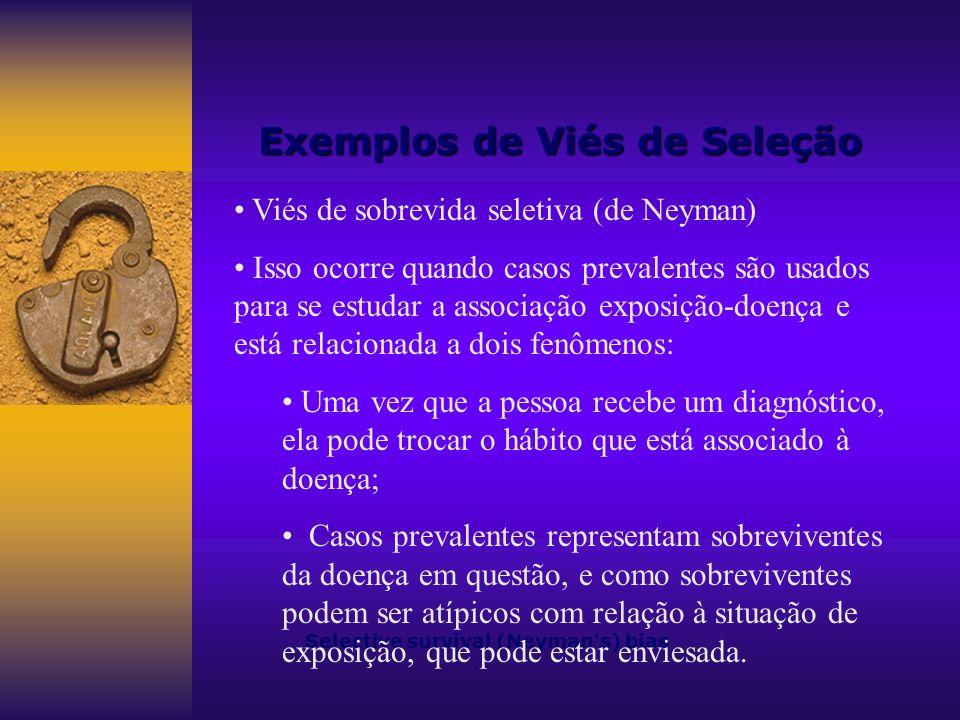 Exemplos de Viés de Seleção Selective survival (Neyman's) bias Viés de sobrevida seletiva (de Neyman) Isso ocorre quando casos prevalentes são usados