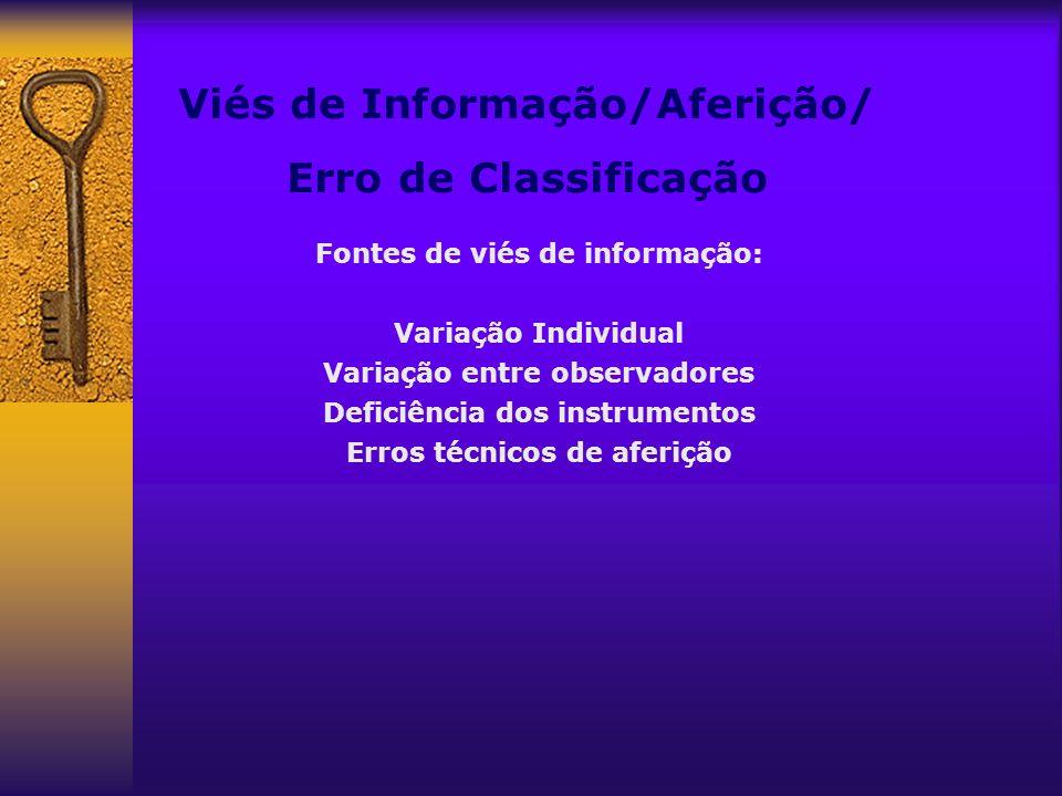 Viés de Informação/Aferição/ Erro de Classificação Fontes de viés de informação: Variação Individual Variação entre observadores Deficiência dos instr