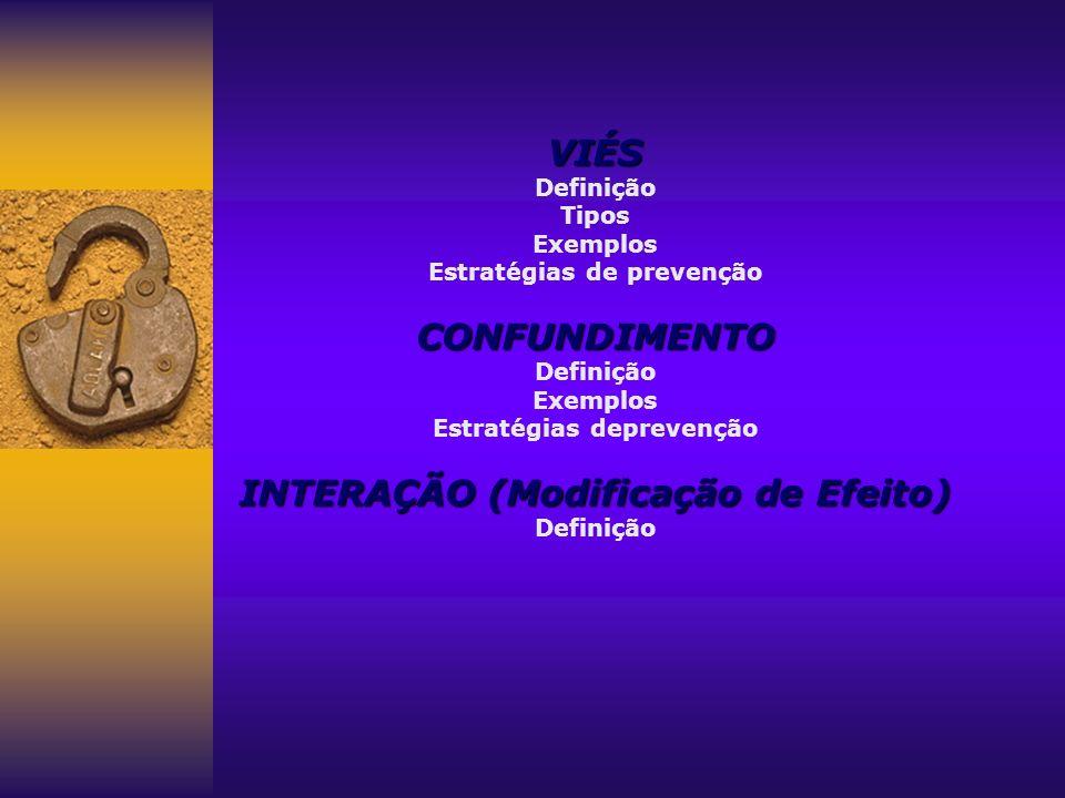 VIÉS Definição Tipos Exemplos Estratégias de prevençãoCONFUNDIMENTO Definição Exemplos Estratégias deprevenção INTERAÇÃO (Modificação de Efeito) Defin