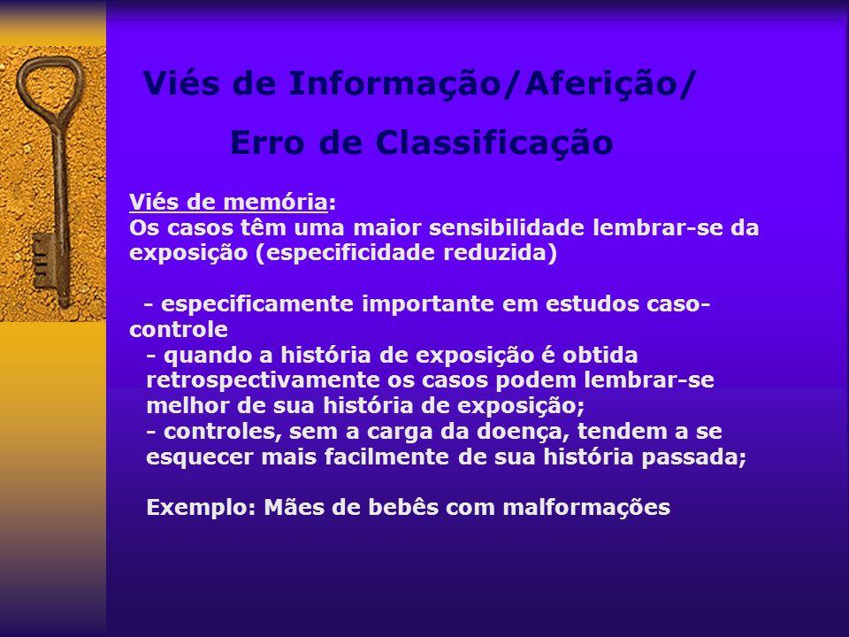 Viés de Informação/Aferição/ Erro de Classificação Viés de memória: Os casos têm uma maior sensibilidade lembrar-se da exposição (especificidade reduz