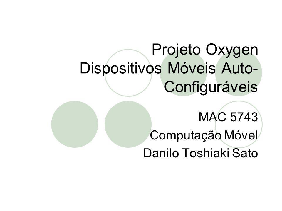 Projeto Oxygen Dispositivos Móveis Auto- Configuráveis MAC 5743 Computação Móvel Danilo Toshiaki Sato