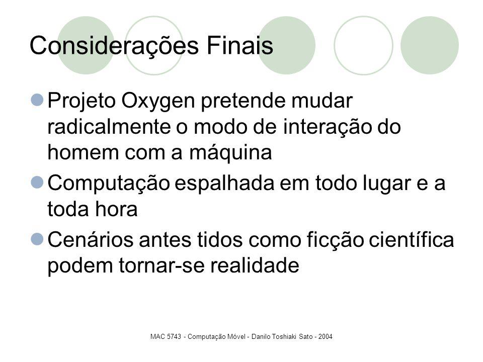 MAC 5743 - Computação Móvel - Danilo Toshiaki Sato - 2004 Considerações Finais Projeto Oxygen pretende mudar radicalmente o modo de interação do homem