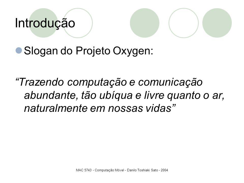 MAC 5743 - Computação Móvel - Danilo Toshiaki Sato - 2004 Introdução Slogan do Projeto Oxygen: Trazendo computação e comunicação abundante, tão ubíqua