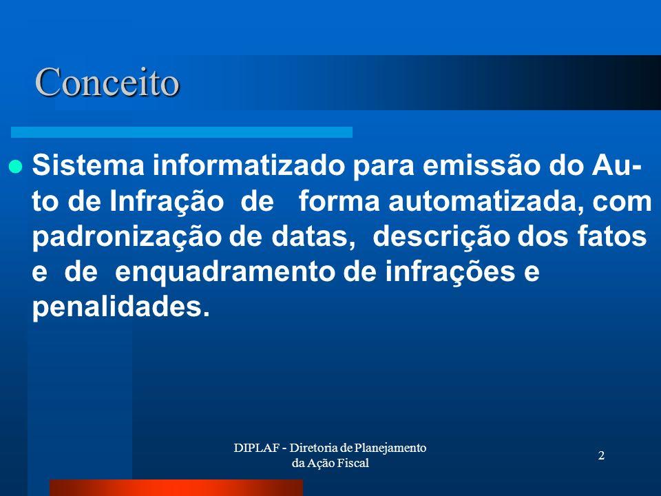 DIPLAF - Diretoria de Planejamento da Ação Fiscal 2 Conceito Sistema informatizado para emissão do Au- to de Infração de forma automatizada, com padronização de datas, descrição dos fatos e de enquadramento de infrações e penalidades.