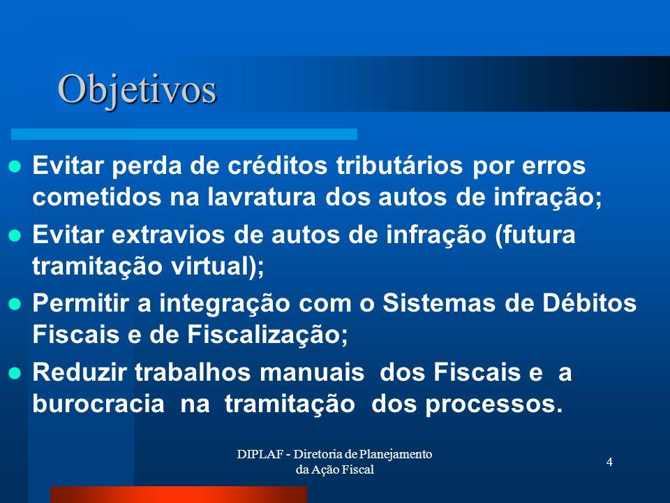 DIPLAF - Diretoria de Planejamento da Ação Fiscal 4 Objetivos Evitar perda de créditos tributários por erros cometidos na lavratura dos autos de infração; Evitar extravios de autos de infração (futura tramitação virtual); Permitir a integração com o Sistemas de Débitos Fiscais e de Fiscalização; Reduzir trabalhos manuais dos Fiscais e a burocracia na tramitação dos processos.