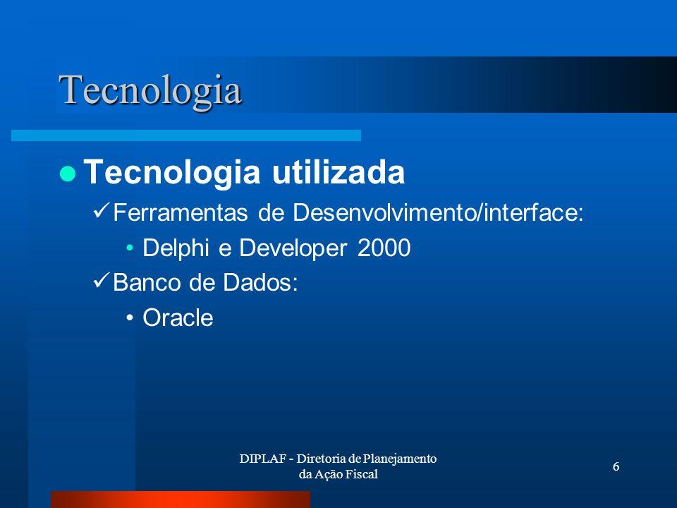 DIPLAF - Diretoria de Planejamento da Ação Fiscal 6 Tecnologia Tecnologia utilizada Ferramentas de Desenvolvimento/interface: Delphi e Developer 2000 Banco de Dados: Oracle