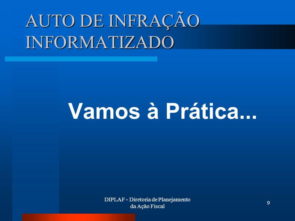 DIPLAF - Diretoria de Planejamento da Ação Fiscal 9 AUTO DE INFRAÇÃO INFORMATIZADO Vamos à Prática...