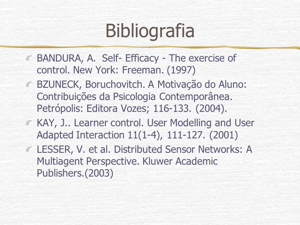 Bibliografia BANDURA, A. Self- Efficacy - The exercise of control. New York: Freeman. (1997) BZUNECK, Boruchovitch. A Motivação do Aluno: Contribuiçõe