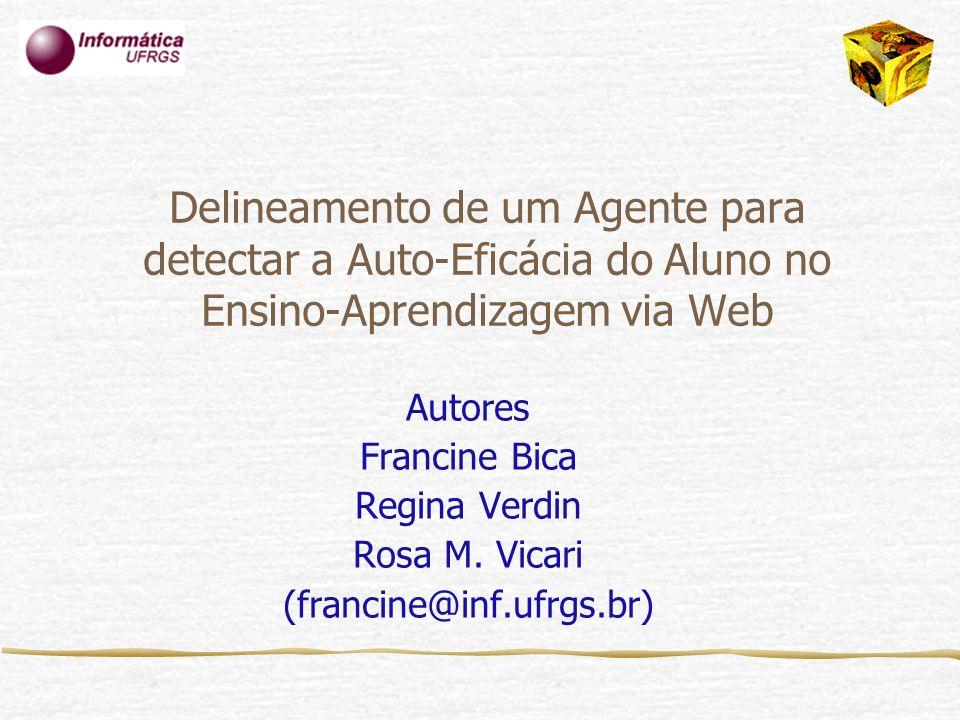 Delineamento de um Agente para detectar a Auto-Eficácia do Aluno no Ensino-Aprendizagem via Web Autores Francine Bica Regina Verdin Rosa M. Vicari (fr