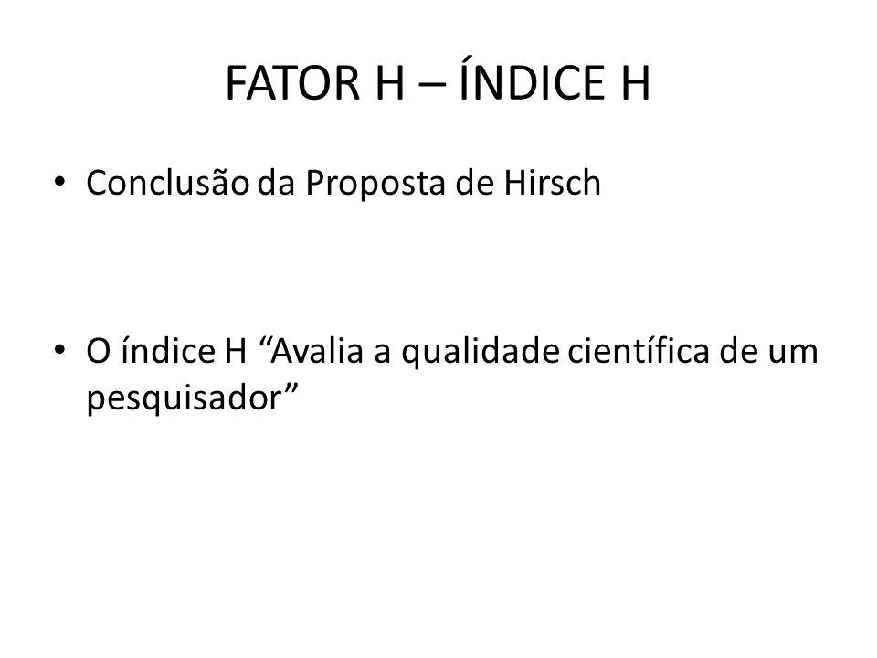 FATOR H – ÍNDICE H Conclusão da Proposta de Hirsch O índice H Avalia a qualidade científica de um pesquisador