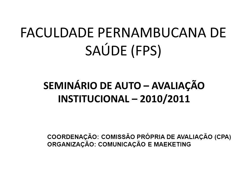 FACULDADE PERNAMBUCANA DE SAÚDE (FPS) SEMINÁRIO DE AUTO – AVALIAÇÃO INSTITUCIONAL – 2010/2011 COORDENAÇÃO: COMISSÃO PRÓPRIA DE AVALIAÇÃO (CPA) ORGANIZ
